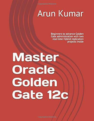 Master Oracle Golden Gate 12c: Beginners to advance Golden Gate administration with two real-time Hy