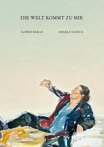 Angela Ulrich - Alfred Bakan: Die Welt kommt zu mir