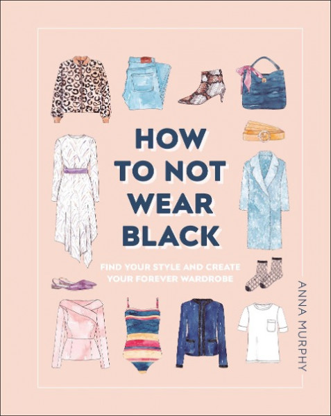 How to Not Wear Black: Find Your Style and Create Your Forever Wardrobe