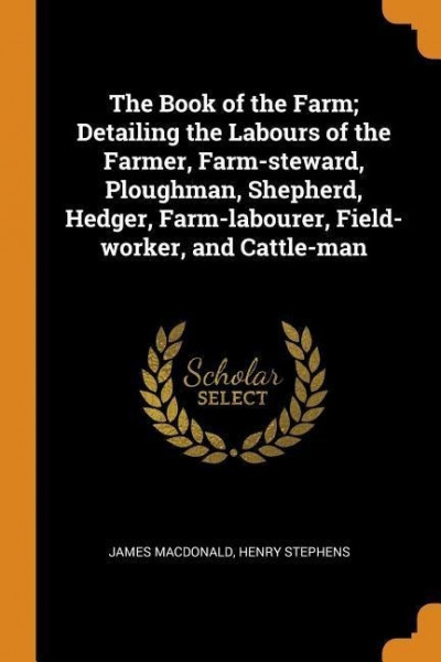 The Book of the Farm; Detailing the Labours of the Farmer, Farm-Steward, Ploughman, Shepherd, Hedger