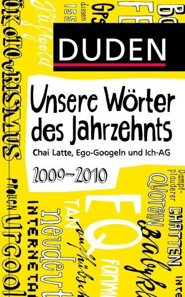 Duden - Unsere Wörter des Jahrzehnts: 2000 bis 2010 - Chai Latte, Ego-Googeln und Ich-AG (Duden Spra