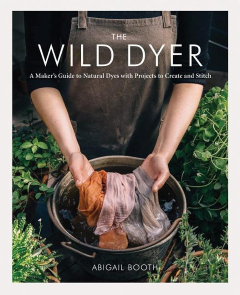 The Wild Dyer: A Maker's Guide to Natural Dyes with Projects to Create and Stitch (Learn How to Fora