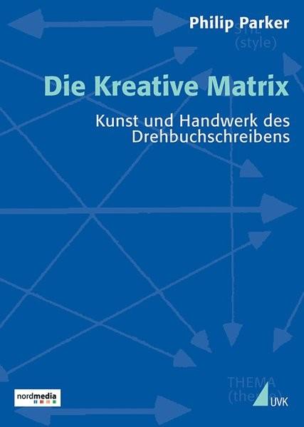 Die Kreative Matrix: Kunst und Handwerk des Drehbuchschreibens (Praxis Film)