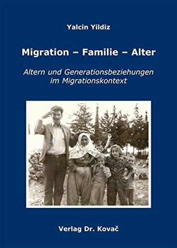 Migration - Familie - Alter: Altern und Generationsbeziehungen im Migrationskontext Eine Studie über
