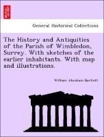 The History and Antiquities of the Parish of Wimbledon, Surrey. With sketches of the earlier inhabit