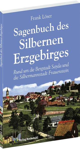 Sagenbuch des Silbernen Erzgebirges: Rund um die Bergstadt Sayda und die Silbermannstadt Frauenstein