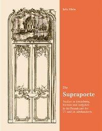 Die Supraporte. Studien zu Entstehung, Formen und Aufgaben in der Raumkunst des 17. und 18. Jahrhund