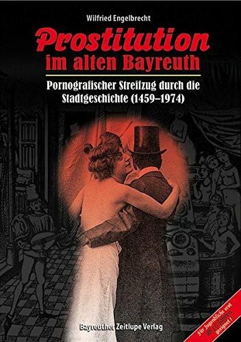Prostitution im alten Bayreuth: Pornografischer Streifzug durch die Stadtgeschichte (1459-1974)