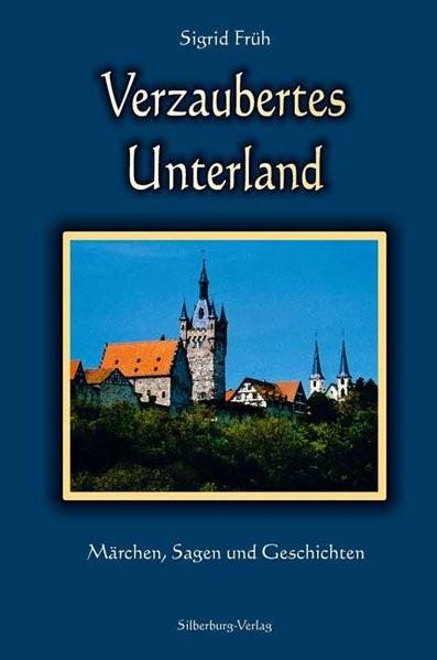 Verzaubertes Unterland: Märchen, Sagen und Geschichten
