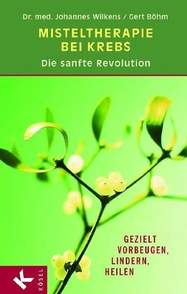 Misteltherapie bei Krebs - die sanfte Revolution: Gezielt vorbeugen, lindern, heilen