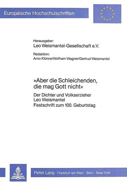 «Aber die Schleichenden, die mag Gott nicht»: Der Dichter und Volkserzieher Leo Weismantel. Festschr