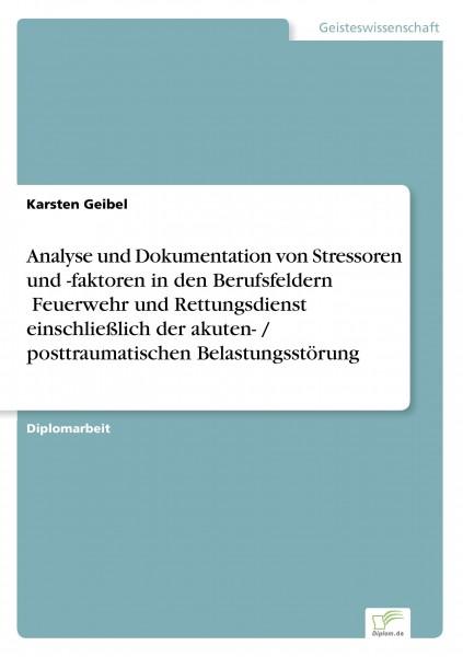 Analyse und Dokumentation von Stressoren und -faktoren in den Berufsfeldern ¿Feuerwehr und Rettungsdienst¿ einschließlich der akuten- / posttraumatischen Belastungsstörung