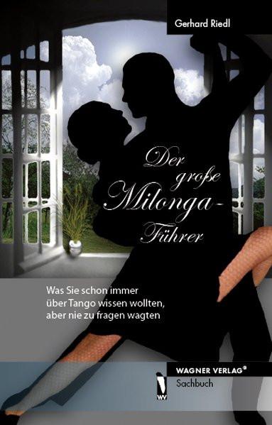 Der große Milonga-Führer - Was Sie schon immer über Tango wissen wollten, aber nie zu fragen wagten