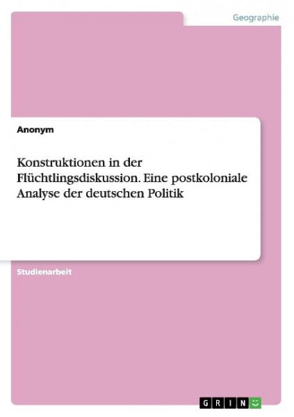 Konstruktionen in der Flüchtlingsdiskussion. Eine postkoloniale Analyse der deutschen Politik
