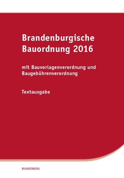 Brandenburgische Bauordnung 2016: mit Bauvorlagenverordnung und Baugebührenverordnung