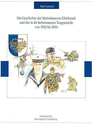 Die Geschichte der Marinekaserne Glückstadt und der in ihr beheimateten Truppenteile von 1936 bis 2004