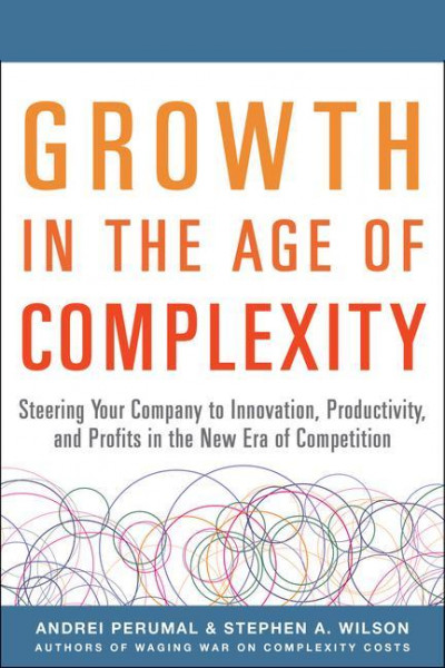 Growth in the Age of Complexity: Steering Your Company to Innovation, Productivity, and Profits in the New Era of Competition