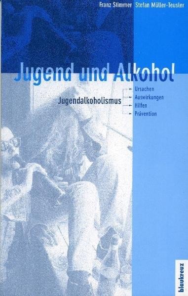Jugend und Alkohol: Jugendalkoholismus - Ursachen, Auswirkungen, Hilfen, Prävention