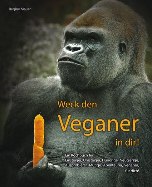 Weck den Veganer in Dir: Ein Kochbuch für Einsteiger, Umsteiger, Hungrige, Neugierige, Ausprobierer,