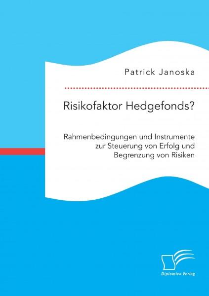 Risikofaktor Hedgefonds? Rahmenbedingungen und Instrumente zur Steuerung von Erfolg und Begrenzung von Risiken
