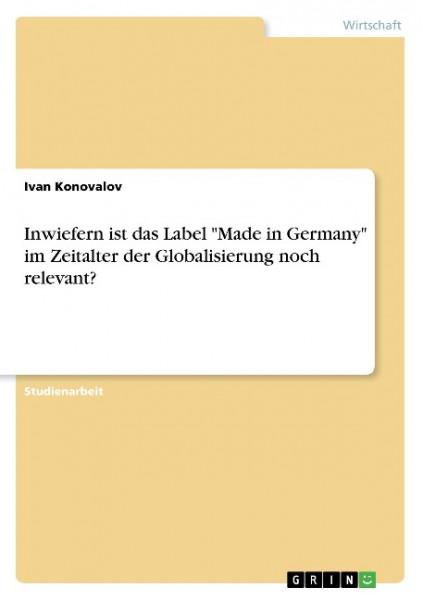 """Inwiefern ist das Label """"Made in Germany"""" im Zeitalter der Globalisierung noch relevant?"""
