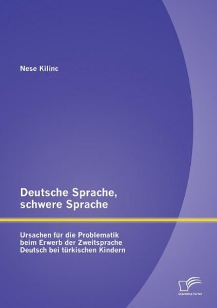 Deutsche Sprache, schwere Sprache: Ursachen für die Problematik beim Erwerb der Zweitsprache Deutsch bei türkischen Kindern