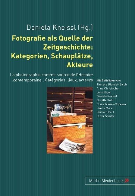 Fotografie als Quelle der Zeitgeschichte: Kategorien, Schaupl?tze, Akteure - Kneissl, Daniela
