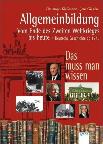 Allgemeinbildung. Deutsche Geschichte ab 1945. Vom Ende des Zweiten Weltkrieges bis heute. Das muss man wissen