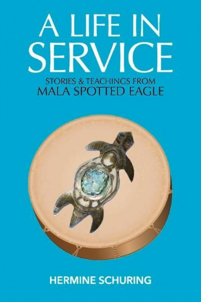 A Life in Service: Stories & Teachings from Mala Spotted Eagle