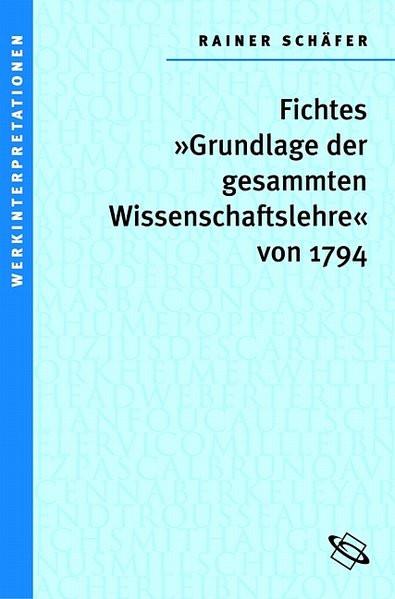 Fichtes 'Grundlage der gesammten Wissenschaftslehre' von 1794 (Werkinterpretationen)