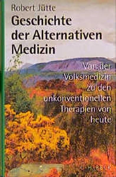 Geschichte der alternativen Medizin. Von der Volksmedizin zu den unkonventionellen Therapien von heu