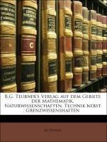 B.G. Teubner's Verlag auf dem Gebiete der Mathematik, Naturwissenschaften, Technik nebst Grenzwissen