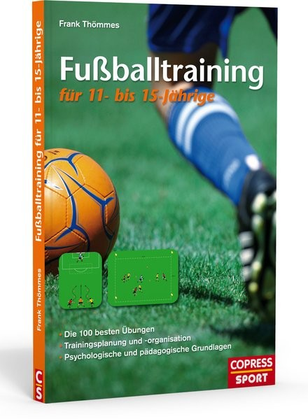 Fußballtraining für 11- bis 15-Jährige: Die 100 besten Übungen, Trainingsplanung und -organisation,