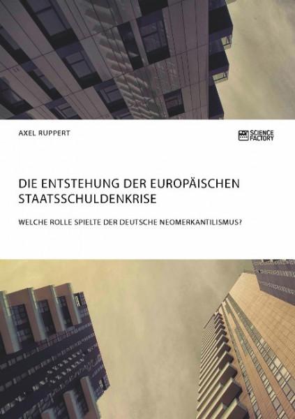 Die Entstehung der europäischen Staatsschuldenkrise. Welche Rolle spielte der deutsche Neomerkantili