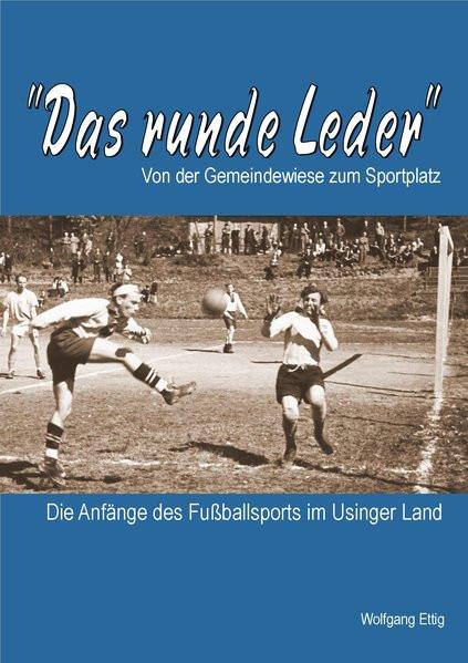 Das runde Leder - Die Anfänge des Fußballsports im Usinger Land: Von der Gemeindewiese zum Sportplat