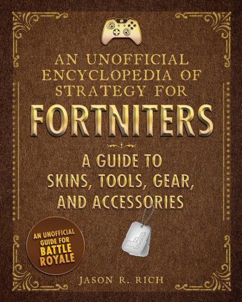 An Unofficial Encyclopedia of Strategy for Fortniters: A Guide to Skins, Tools, Gear, and Accessorie