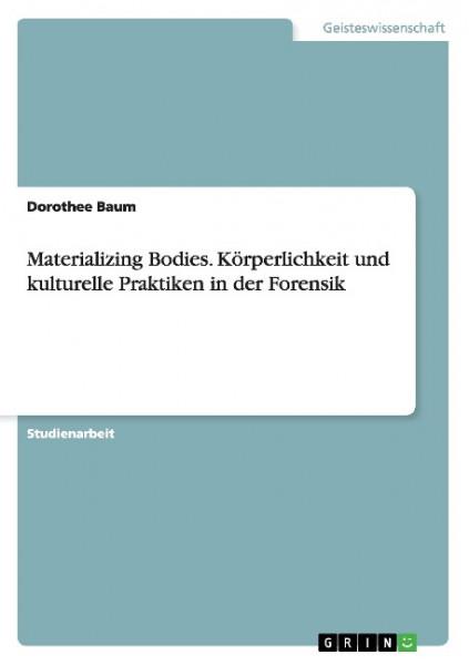 Materializing Bodies. Körperlichkeit und kulturelle Praktiken in der Forensik