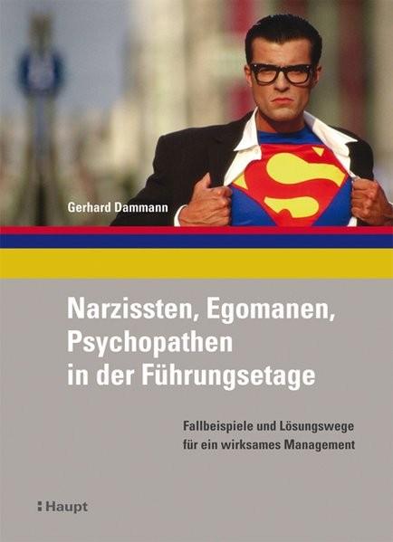 Narzissten, Egomanen, Psychopathen in der Führungsetage: Fallbeispiele und Lösungswege für ein wirks