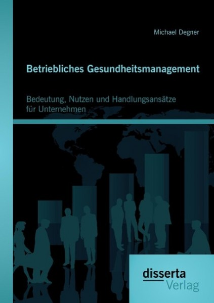 Betriebliches Gesundheitsmanagement: Bedeutung, Nutzen und Handlungsansätze für Unternehmen