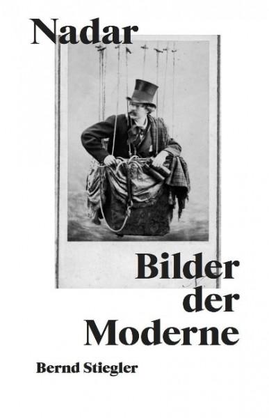 Bernd Stiegler. Nadar. Bilder der Moderne