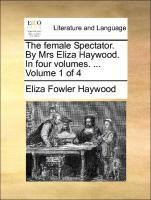 The female Spectator. By Mrs Eliza Haywood. In four volumes. ... Volume 1 of 4