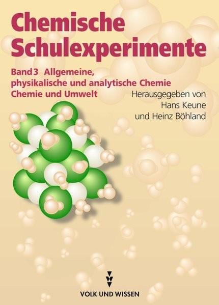 Chemische Schulexperimente 3. Allgemeine physikalische und analytische Chemie. Chemie und Umwelt