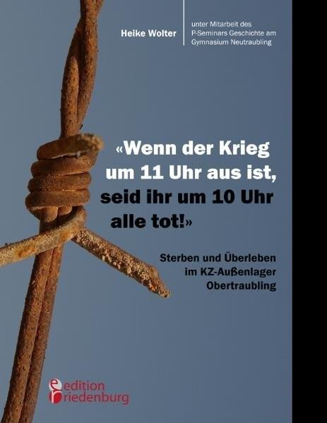 Wenn der Krieg um 11 Uhr aus ist, seid ihr um 10 Uhr alle tot! - Sterben und Überleben im KZ-Außenla