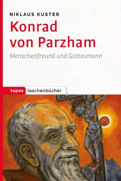 Konrad von Parzham: Menschenfreund und Gottesmann (Topos Taschenbücher)