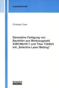 """Generative Fertigung von Bauteilen aus Werkzeugstahl X38CrMoV5-1 und Titan TiAl6V4 mit """"Selective Laser Melting"""""""