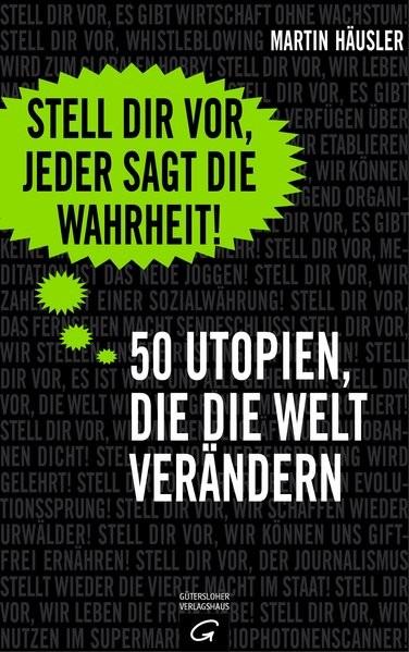 Stell dir vor, jeder sagt die Wahrheit: 50 Utopien, die die Welt verändern