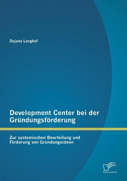 Development Center bei der Gründungsförderung: Zur systemischen Beurteilung und Förderung von Gründungsideen