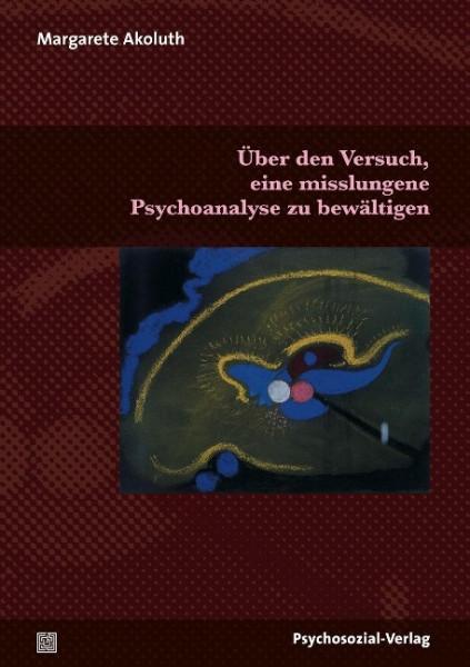 Über den Versuch, eine misslungene Psychoanalyse zu bewältigen