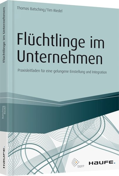 Flüchtlinge im Unternehmen: Praxisleitfaden für eine gelungene Einstellung und Integration (Haufe Fa