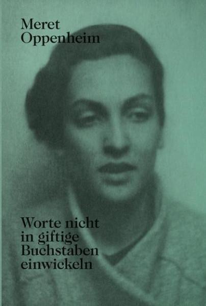 Meret Oppenheim - Worte nicht in giftige Buchstaben einwickeln